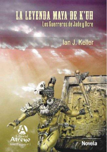 La Leyenda Maya de K'uh, Los Guerreros de Jade y Ocre por Ian J Keller