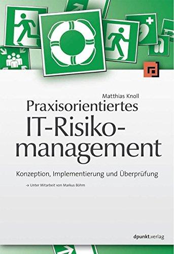 Praxisorientiertes IT-Risikomanagement: Konzeption, Implementierung und Überprüfung