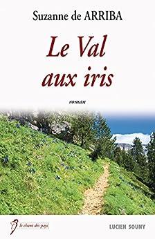 Le Val aux iris: Un drame bouleversant (Le chant des pays) par [Arriba, Suzanne de]