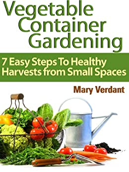 Vegetable Container Gardening: 7 Easy Steps To Healthy Harvests from Small Spaces (English Edition) von [Verdant,Mary]