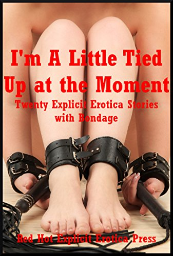 Im A Little Tied Up At The Moment Twenty Explicit Erotica Stories With