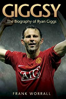 Giggsy: The Biography of Ryan Giggs by [Worrall, Frank]