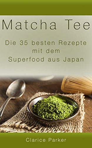 Matcha Tee: Die 35 besten Rezepte mit dem Superfood aus Japan (Matcha Tee, Matcha Rezepte) - Gefrierschrank Rezepte