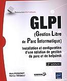 GLPI (Gestion Libre de Parc Informatique) - Installation et configuration d'une solution de gestion de parc et de helpdesk (2ième édition)...