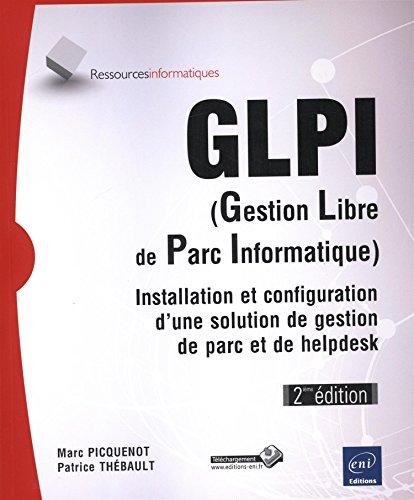 GLPI (Gestion Libre de Parc Informatique) - Installation et configuration d'une solution de gestion de parc et de helpdesk (2ième édition)