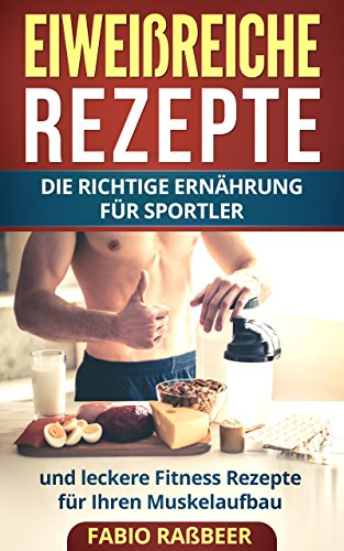 Eiweißreiche Rezepte: Die richtige Ernährung für Sportler und leckere Fitness Rezepte für Ihren Muskelaufbau