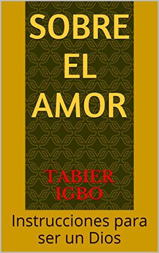 Sobre el amor: Instrucciones para ser un Dios por Tabier Igbo