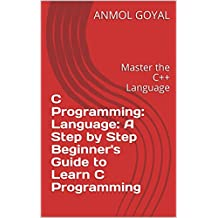 C Programming: Language: A Step by Step Beginner's Guide to Learn C Programming: Master the C++ Language (English Edition)
