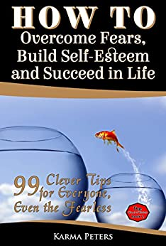 How to Overcome Fears, Build Self-Esteem and Succeed in Life: 99 Clever Tips for Everyone, Even the Fearless (The Wheel of Wisdom Book 2) by [Peters, Karma]