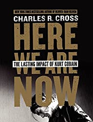Here We Are Now: The Lasting Impact of Kurt Cobain by Charles R. Cross (2014-03-18)