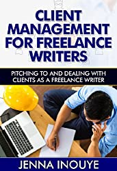 Client Management for Freelance Writers: Pitching to and Dealing with Clients as a Freelance Writer (English Edition)