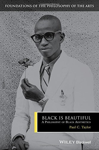 Black is Beautiful: A Philosophy of Black Aesthetics (Foundations of the Philosophy of the Arts) by Paul C. Taylor (2016-05-13)