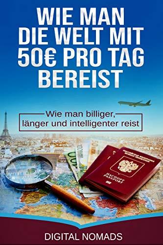 Wie man die Welt mit 50 Euro pro Tag bereist: Wie man billiger, länger und intelligenter reist (German Edition) book cover