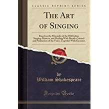 The Art of Singing: Based on the Principles of the Old Italian Singing-Masters, and Dealing With Breath-Control and Production of the Voice, Together With Exercises (Classic Reprint)