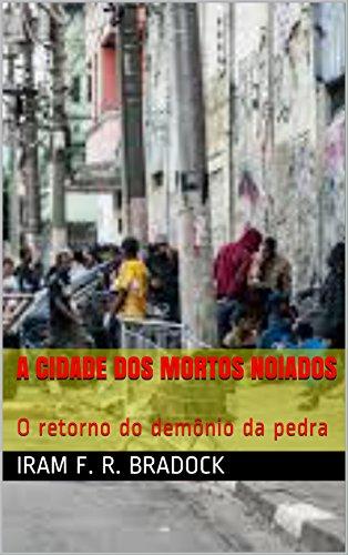 A CIDADE DOS MORTOS NOIADOS: O retorno do demônio da pedra (Portuguese Edition) por Iram F. R. Bradock