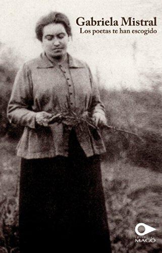 Gabriela Mistral. Los poetas te han escogido por Gabriela Mistral