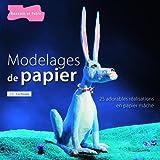 Modelages de papier - Plus de 25 réalisations en papier mâché, originales et amusantes