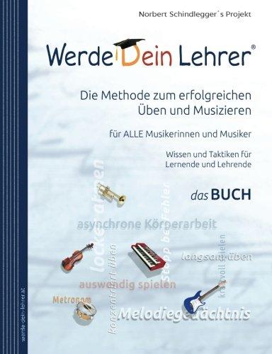Werde Dein Lehrer - Die Methode zum erfolgreichen Üben und Musizieren: Wissen und Lerntaktiken für ALLE Musikerinnen und Musiker
