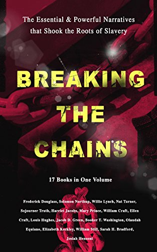 BREAKING THE CHAINS – The Essential & Powerful Narratives that Shook the Roots of Slavery (17 Books in One Volume): Memoirs of Frederick Douglass, Underground ... A Thousand Miles for Freedom and many more