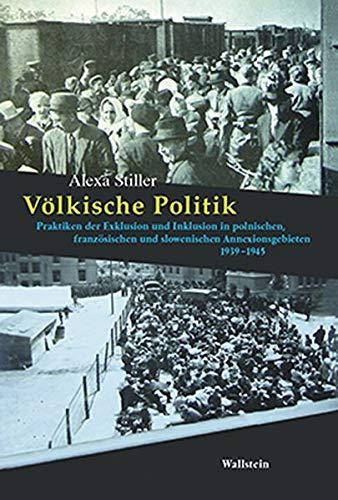 Völkische Politik: Praktiken der Exklusion und Inklusion in polnischen, französischen und slowenischen Annexionsgebieten 1939-1945