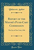 Report of the Mayor's Push-Cart Commission: The City of New York, 1906 (Classic Reprint)