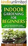 Indoor Gardening for Beginners: How to Grow Beautiful Plants, Herbs and Vegetables in Your House (Life Simplified) (English Edition)