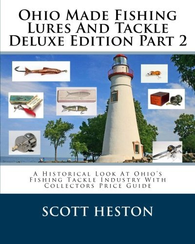 Ohio Made Fishing Lures And Tackle Deluxe Edition Part 2: A Historical Look At Ohio's Fishing Tackle Industry With Collectors Price Guide (Volume 2) by Scott Heston (2014-06-29) (Fishing Lure Parts)