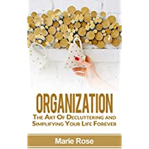 Organization: The Art Of Decluttering and Simplifying Your Life Forever (Home Organization, Stress Free Life, Declutter) (English Edition)