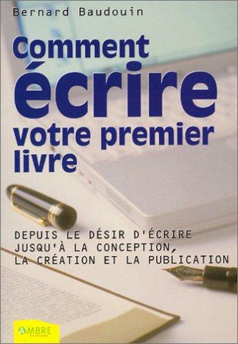 Comment écrire votre premier livre. : Depuis le désir d'écrire jusqu'à la conception, la création et la publication par Bernard Baudouin