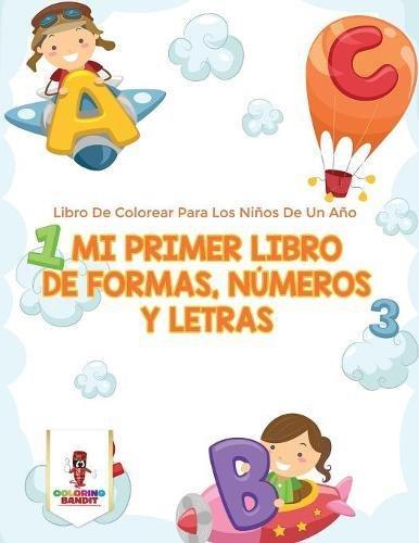 Mi Primer Libro De Formas, Números Y Letras: Libro De Colorear Para Los Niños De Un Año