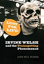 Lust for Life!: Irvine Welsh and the Trainspotting Phenomenon