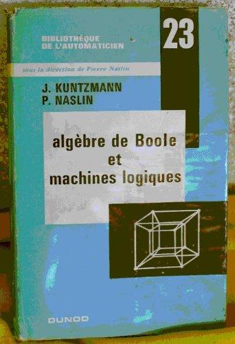 Algèbre de Boole et machines logiques : . Sous la direction de J. Jean Kuntzmann, P. Pierre Naslin par Jean Kuntzmann