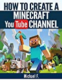 How To Create a Minecraft YouTube Channel: Tips and Tricks To Help You Turn Your Channel Into The Next Minecraft Success Story (Minecraft, Minecraft Games)