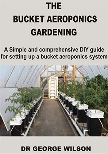 THE BUCKET AEROPONICS GARDENING: A Simple and Comprehensive DIY Guide For Setting Up a Bucket Aeroponics System (English Edition)