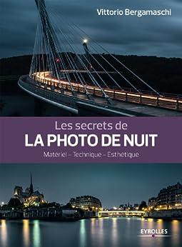 Les secrets de la photo de nuit: Matériel - Technique - Esthétique par [Bergamaschi, Vittorio]