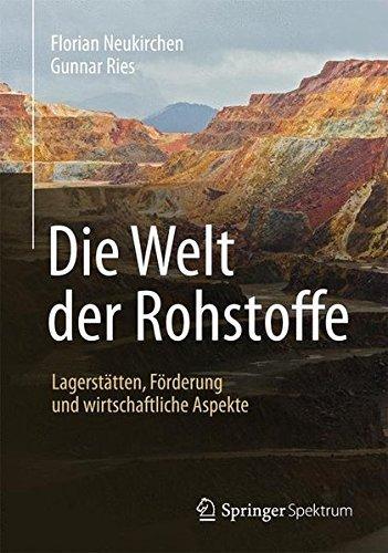 Die Welt der Rohstoffe: Lagerstätten, Förderung und wirtschaftliche Aspekte (German Edition) by Florian Neukirchen (2014-04-11)