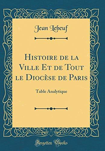 Histoire de la Ville Et de Tout Le Diocèse de Paris: Table Analytique (Classic Reprint) par Jean Lebeuf