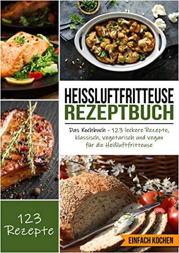 Heißluftfritteuse Rezeptbuch: Das Kochbuch - 123 leckere Rezepte, klassisch, vegetarisch und vegan für die Heißluftfritteuse