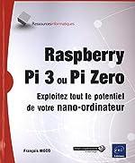 Raspberry Pi 3 ou Pi Zero - Exploitez tout le potentiel de votre nano-ordinateur de François MOCQ