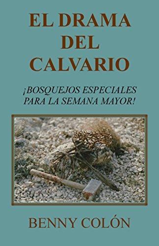 EL DRAMA DEL CALVARIO: Bosquejos Especiales Para La semana Mayor por Benny Colón
