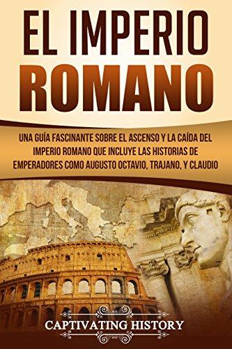El Imperio Romano: Una Guía Fascinante sobre el Ascenso y la Caída del Imperio Romano que incluye las historias de Emperadores como Augusto Octavio, Trajano, y Claudio Descargar PDF