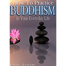 Buddhism: How To Practice Buddhism In Your Everyday Life (Buddhism for Beginners, Zen Meditation, Inner Peace, Four Noble Truths) (English Edition)