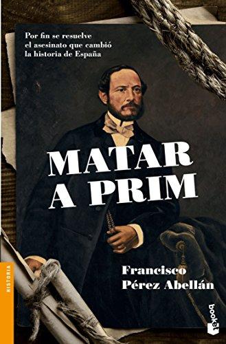 Matar a Prim: Por fin se resuelve el asesinato que cambió la historia de España (Divulgación. Historia) por Francisco Pérez Abellán