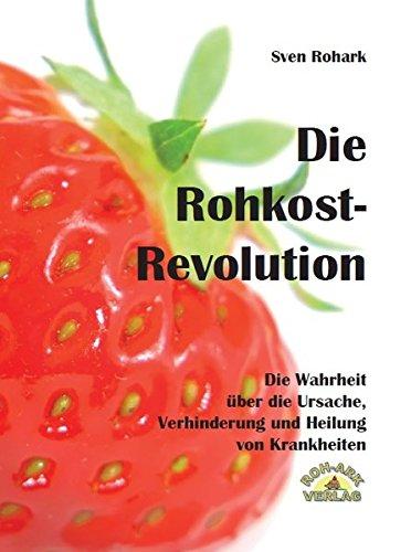 Die Rohkost-Revolution - Die Wahrheit über die Ursache, Verhinderung und Heilung von Krankheiten: