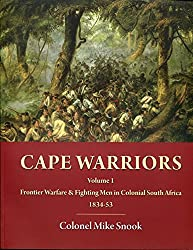 Cape Warriors Volume 1: Frontier Warfare & Fighting Men in Colonial South Africa 1834-1853