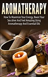 Aromatherapy: How To Maximize Your Energy, Boost Your Sex Drive And Feel Amazing Using Aromatherapy and Essential Oils (Aromatherapy, Aromatherapy and ... Recipes, Aromatherapy) (English Edition)