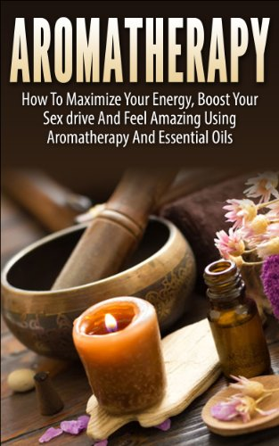 Aromatherapy: How To Maximize Your Energy, Boost Your Sex Drive And Feel Amazing Using Aromatherapy and Essential Oils (Aromatherapy, Aromatherapy and ... Recipes, Aromatherapy) (English Edition) - Aromatherapie Energy-boost