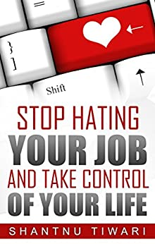 Stop Hating Your Job And Take Control Of Your Life by [Tiwari, Shantnu]