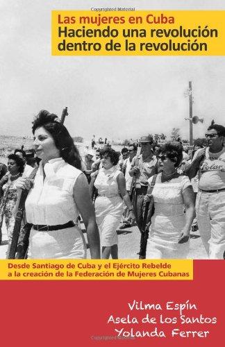 Las Mujeres en Cuba: Haciendo UNA Revolucion Dentro de la Revolucion: De Santiago de Cuba y el Ejercito Rebelde a la creacion de la Federacion de Mujeres Cubanas (Esta)