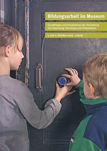 Bildungsarbeit im Museum. Grundfragen und Perspektiven der Vermittlung von Sammlung, Forschung und Präsentation: Beiträge der Fachtagung
